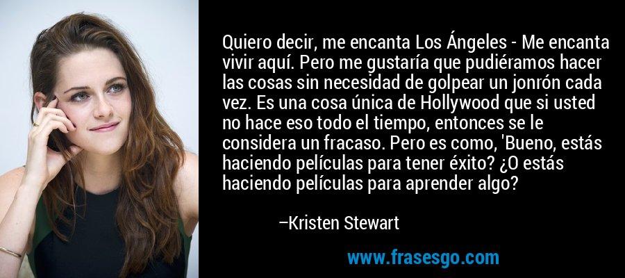 Quiero decir, me encanta Los Ángeles - Me encanta vivir aquí. Pero me gustaría que pudiéramos hacer las cosas sin necesidad de golpear un jonrón cada vez. Es una cosa única de Hollywood que si usted no hace eso todo el tiempo, entonces se le considera un fracaso. Pero es como, 'Bueno, estás haciendo películas para tener éxito? ¿O estás haciendo películas para aprender algo? – Kristen Stewart