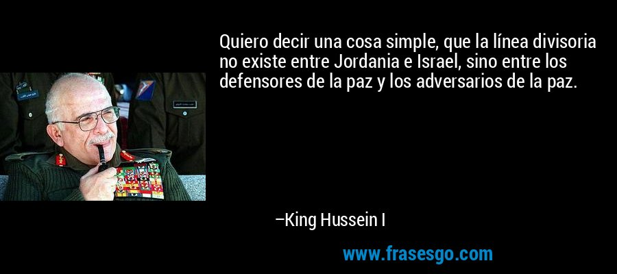 Quiero decir una cosa simple, que la línea divisoria no existe entre Jordania e Israel, sino entre los defensores de la paz y los adversarios de la paz. – King Hussein I