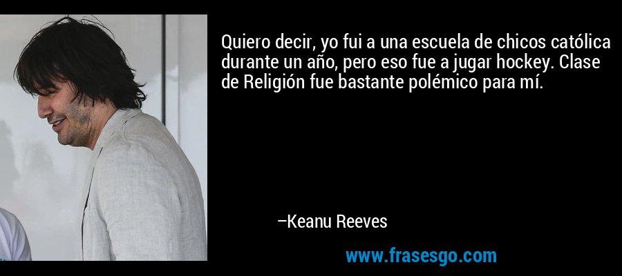 Quiero decir, yo fui a una escuela de chicos católica durante un año, pero eso fue a jugar hockey. Clase de Religión fue bastante polémico para mí. – Keanu Reeves