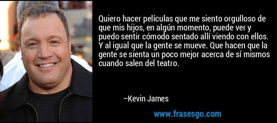 Quiero hacer películas que me siento orgulloso de que mis hijos, en algún momento, puede ver y puedo sentir cómodo sentado allí viendo con ellos. Y al igual que la gente se mueve. Que hacen que la gente se sienta un poco mejor acerca de sí mismos cuando salen del teatro. – Kevin James