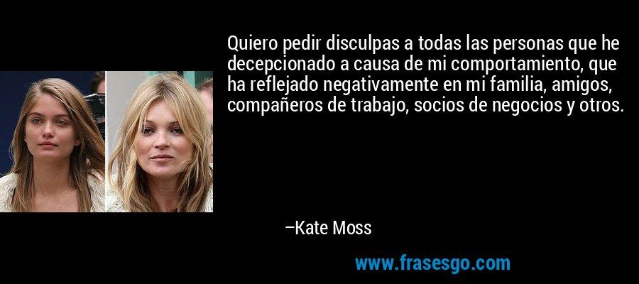 Quiero pedir disculpas a todas las personas que he decepcionado a causa de mi comportamiento, que ha reflejado negativamente en mi familia, amigos, compañeros de trabajo, socios de negocios y otros. – Kate Moss