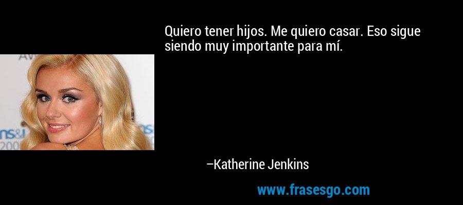Quiero tener hijos. Me quiero casar. Eso sigue siendo muy importante para mí. – Katherine Jenkins