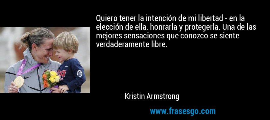 Quiero tener la intención de mi libertad - en la elección de ella, honrarla y protegerla. Una de las mejores sensaciones que conozco se siente verdaderamente libre. – Kristin Armstrong