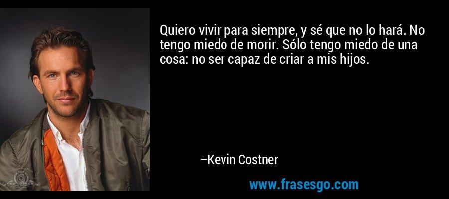 Quiero vivir para siempre, y sé que no lo hará. No tengo miedo de morir. Sólo tengo miedo de una cosa: no ser capaz de criar a mis hijos. – Kevin Costner