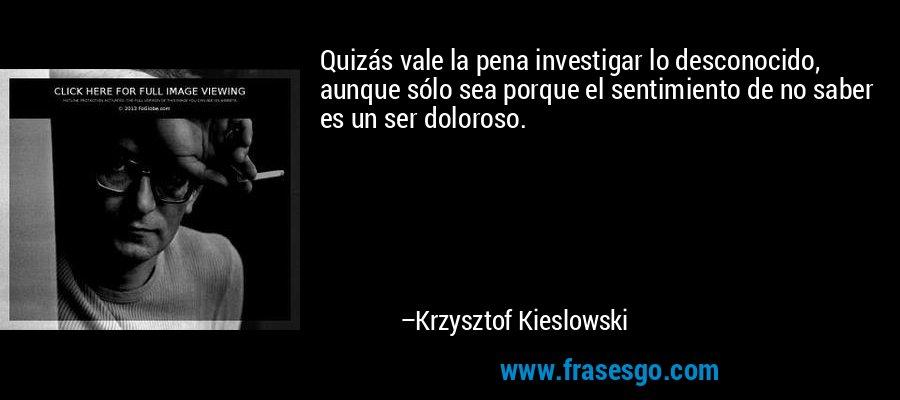 Quizás vale la pena investigar lo desconocido, aunque sólo sea porque el sentimiento de no saber es un ser doloroso. – Krzysztof Kieslowski