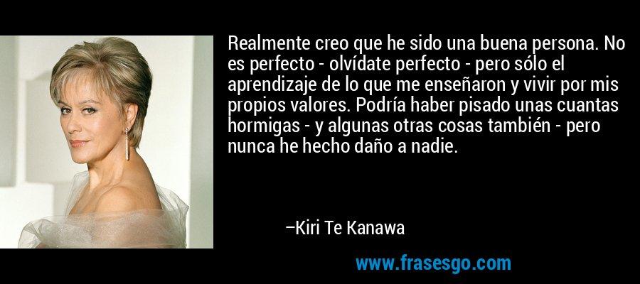 Realmente creo que he sido una buena persona. No es perfecto - olvídate perfecto - pero sólo el aprendizaje de lo que me enseñaron y vivir por mis propios valores. Podría haber pisado unas cuantas hormigas - y algunas otras cosas también - pero nunca he hecho daño a nadie. – Kiri Te Kanawa