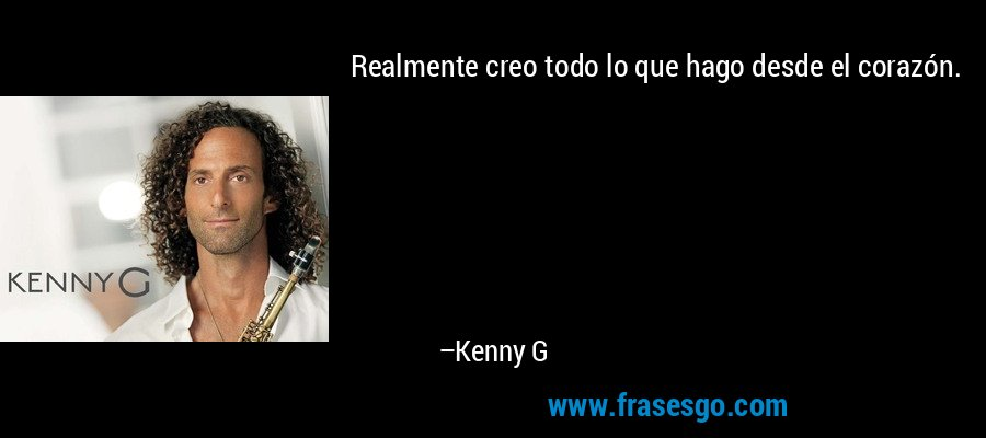 Realmente creo todo lo que hago desde el corazón. – Kenny G