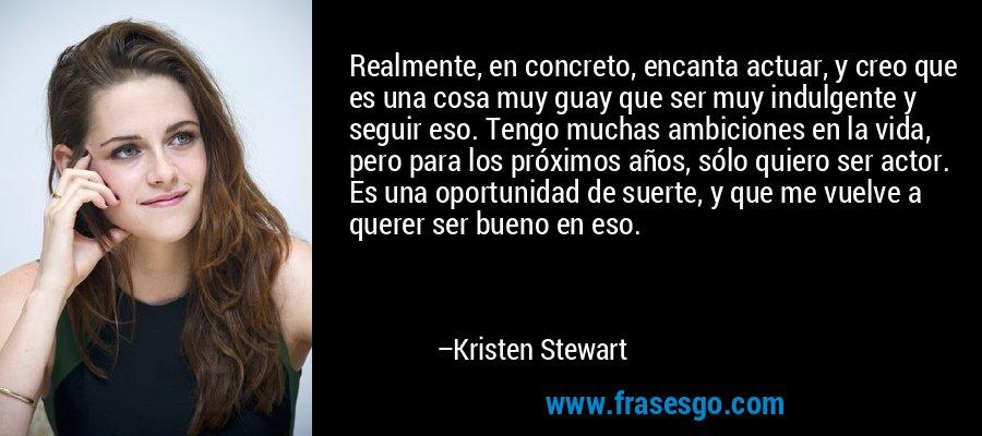 Realmente, en concreto, encanta actuar, y creo que es una cosa muy guay que ser muy indulgente y seguir eso. Tengo muchas ambiciones en la vida, pero para los próximos años, sólo quiero ser actor. Es una oportunidad de suerte, y que me vuelve a querer ser bueno en eso. – Kristen Stewart