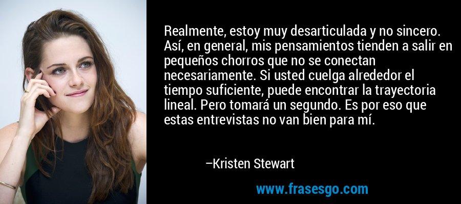 Realmente, estoy muy desarticulada y no sincero. Así, en general, mis pensamientos tienden a salir en pequeños chorros que no se conectan necesariamente. Si usted cuelga alrededor el tiempo suficiente, puede encontrar la trayectoria lineal. Pero tomará un segundo. Es por eso que estas entrevistas no van bien para mí. – Kristen Stewart