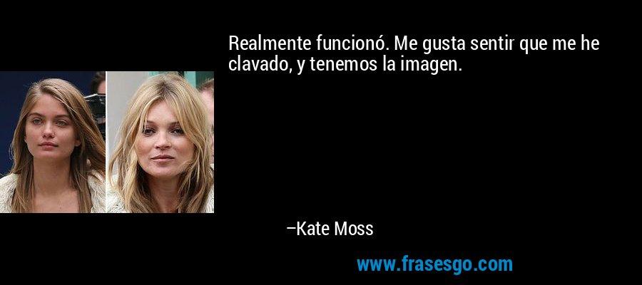 Realmente funcionó. Me gusta sentir que me he clavado, y tenemos la imagen. – Kate Moss