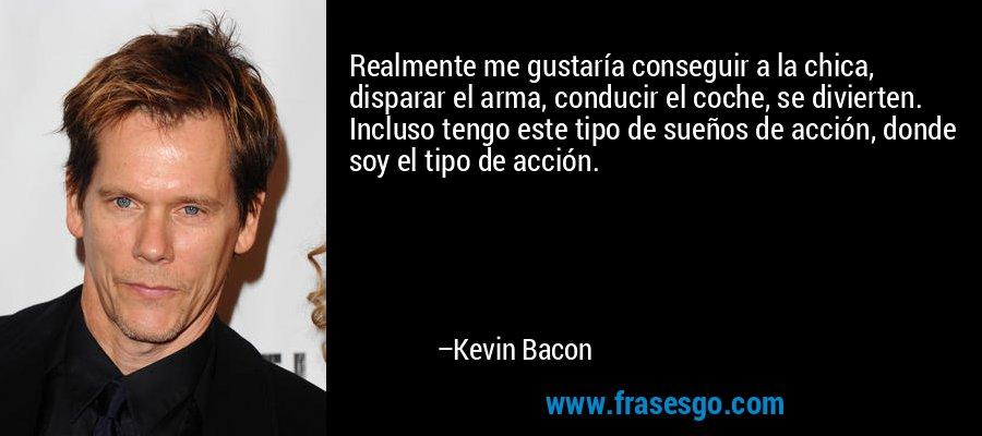 Realmente me gustaría conseguir a la chica, disparar el arma, conducir el coche, se divierten. Incluso tengo este tipo de sueños de acción, donde soy el tipo de acción. – Kevin Bacon