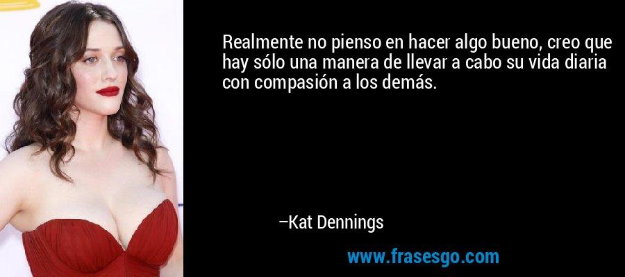 Realmente no pienso en hacer algo bueno, creo que hay sólo una manera de llevar a cabo su vida diaria con compasión a los demás. – Kat Dennings