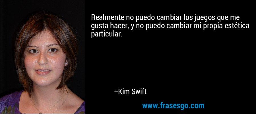 Realmente no puedo cambiar los juegos que me gusta hacer, y no puedo cambiar mi propia estética particular. – Kim Swift