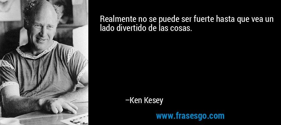 Realmente no se puede ser fuerte hasta que vea un lado divertido de las cosas. – Ken Kesey