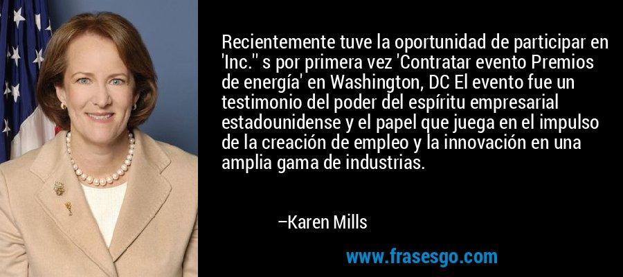 Recientemente tuve la oportunidad de participar en 'Inc.'' s por primera vez 'Contratar evento Premios de energía' en Washington, DC El evento fue un testimonio del poder del espíritu empresarial estadounidense y el papel que juega en el impulso de la creación de empleo y la innovación en una amplia gama de industrias. – Karen Mills