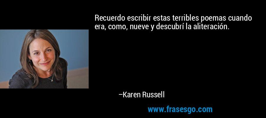 Recuerdo escribir estas terribles poemas cuando era, como, nueve y descubrí la aliteración. – Karen Russell