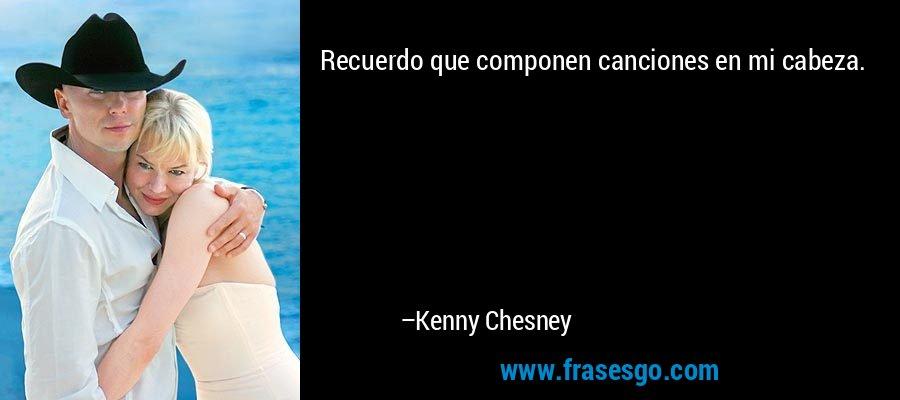 Recuerdo que componen canciones en mi cabeza. – Kenny Chesney