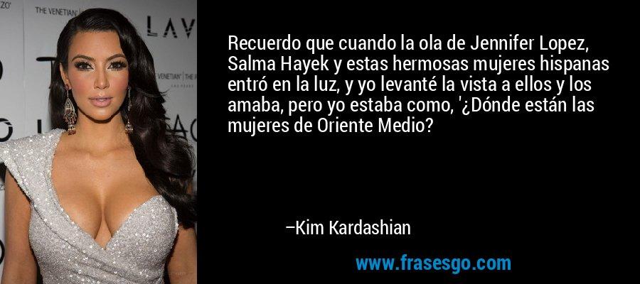 Recuerdo que cuando la ola de Jennifer Lopez, Salma Hayek y estas hermosas mujeres hispanas entró en la luz, y yo levanté la vista a ellos y los amaba, pero yo estaba como, '¿Dónde están las mujeres de Oriente Medio? – Kim Kardashian