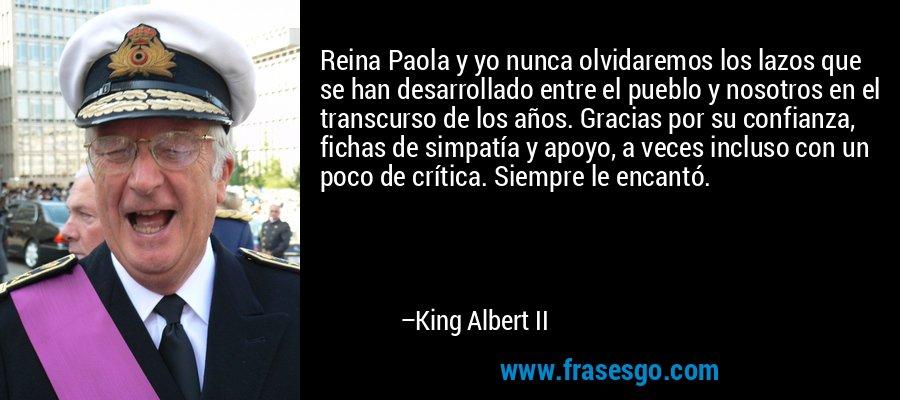 Reina Paola y yo nunca olvidaremos los lazos que se han desarrollado entre el pueblo y nosotros en el transcurso de los años. Gracias por su confianza, fichas de simpatía y apoyo, a veces incluso con un poco de crítica. Siempre le encantó. – King Albert II