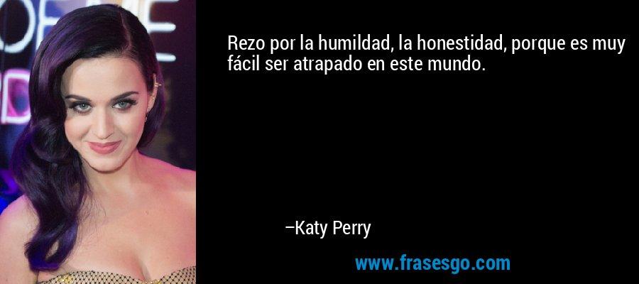 Rezo por la humildad, la honestidad, porque es muy fácil ser atrapado en este mundo. – Katy Perry