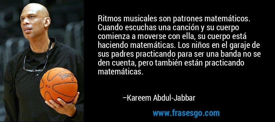 Ritmos musicales son patrones matemáticos. Cuando escuchas una canción y su cuerpo comienza a moverse con ella, su cuerpo está haciendo matemáticas. Los niños en el garaje de sus padres practicando para ser una banda no se den cuenta, pero también están practicando matemáticas. – Kareem Abdul-Jabbar