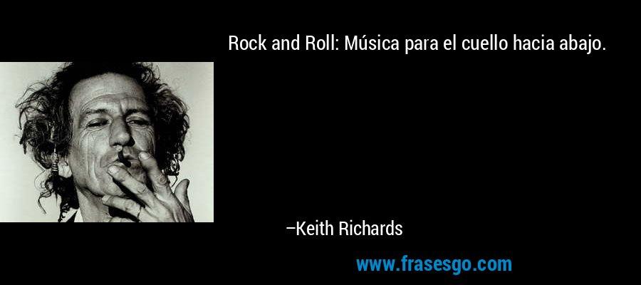 Rock and Roll: Música para el cuello hacia abajo. – Keith Richards