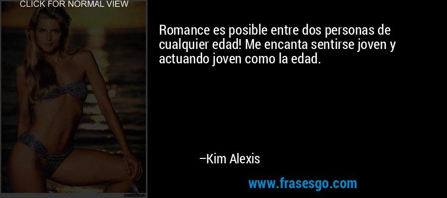 Romance es posible entre dos personas de cualquier edad! Me encanta sentirse joven y actuando joven como la edad. – Kim Alexis