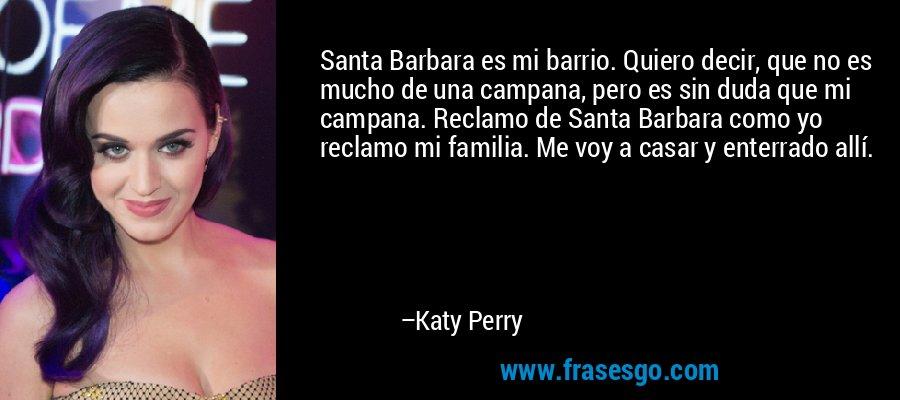 Santa Barbara es mi barrio. Quiero decir, que no es mucho de una campana, pero es sin duda que mi campana. Reclamo de Santa Barbara como yo reclamo mi familia. Me voy a casar y enterrado allí. – Katy Perry