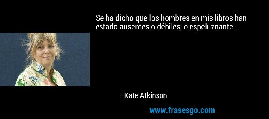 Se ha dicho que los hombres en mis libros han estado ausentes o débiles, o espeluznante. – Kate Atkinson