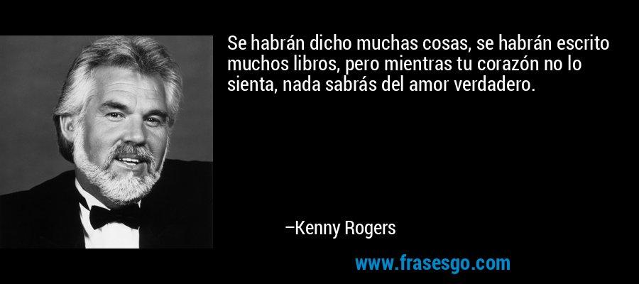 Se habrán dicho muchas cosas, se habrán escrito muchos libros, pero mientras tu corazón no lo sienta, nada sabrás del amor verdadero. – Kenny Rogers
