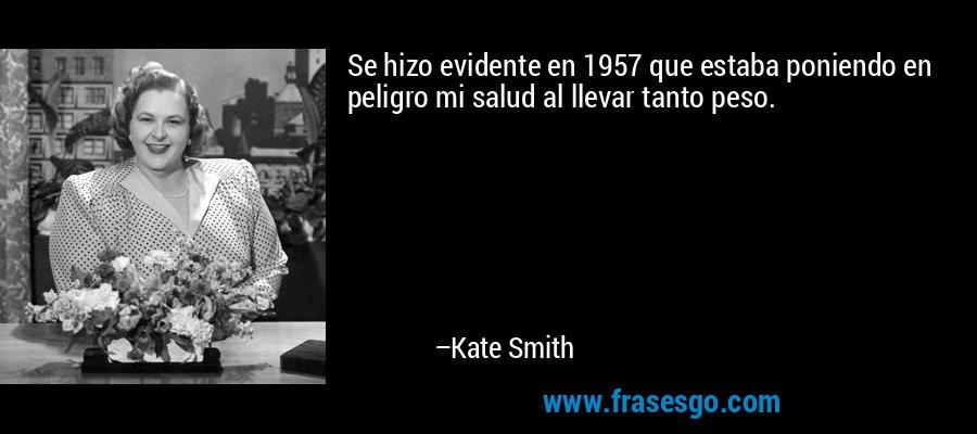 Se hizo evidente en 1957 que estaba poniendo en peligro mi salud al llevar tanto peso. – Kate Smith