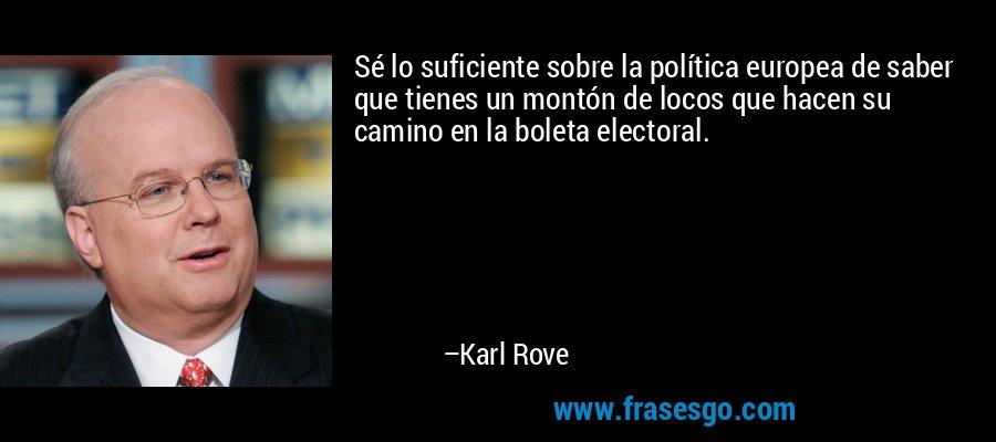 Sé lo suficiente sobre la política europea de saber que tienes un montón de locos que hacen su camino en la boleta electoral. – Karl Rove