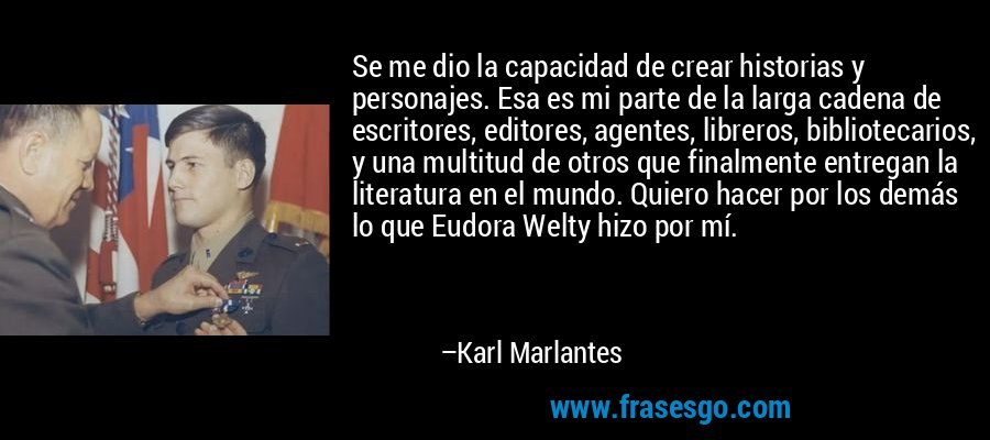 Se me dio la capacidad de crear historias y personajes. Esa es mi parte de la larga cadena de escritores, editores, agentes, libreros, bibliotecarios, y una multitud de otros que finalmente entregan la literatura en el mundo. Quiero hacer por los demás lo que Eudora Welty hizo por mí. – Karl Marlantes