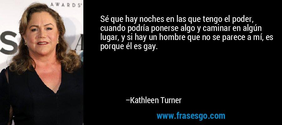 Sé que hay noches en las que tengo el poder, cuando podría ponerse algo y caminar en algún lugar, y si hay un hombre que no se parece a mí, es porque él es gay. – Kathleen Turner