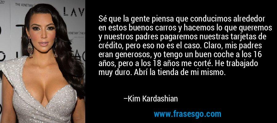 Sé que la gente piensa que conducimos alrededor en estos buenos carros y hacemos lo que queremos y nuestros padres pagaremos nuestras tarjetas de crédito, pero eso no es el caso. Claro, mis padres eran generosos, yo tengo un buen coche a los 16 años, pero a los 18 años me corté. He trabajado muy duro. Abrí la tienda de mi mismo. – Kim Kardashian
