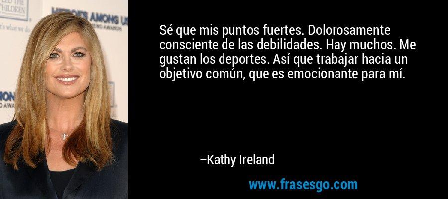 Sé que mis puntos fuertes. Dolorosamente consciente de las debilidades. Hay muchos. Me gustan los deportes. Así que trabajar hacia un objetivo común, que es emocionante para mí. – Kathy Ireland