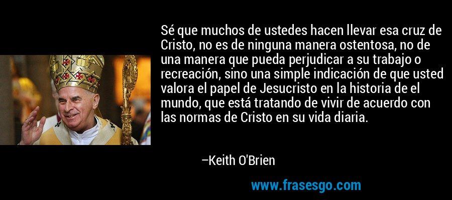 Sé que muchos de ustedes hacen llevar esa cruz de Cristo, no es de ninguna manera ostentosa, no de una manera que pueda perjudicar a su trabajo o recreación, sino una simple indicación de que usted valora el papel de Jesucristo en la historia de el mundo, que está tratando de vivir de acuerdo con las normas de Cristo en su vida diaria. – Keith O'Brien