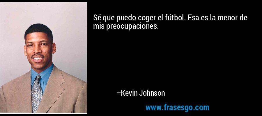 Sé que puedo coger el fútbol. Esa es la menor de mis preocupaciones. – Kevin Johnson
