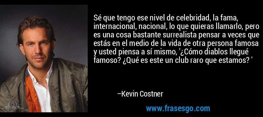 Sé que tengo ese nivel de celebridad, la fama, internacional, nacional, lo que quieras llamarlo, pero es una cosa bastante surrealista pensar a veces que estás en el medio de la vida de otra persona famosa y usted piensa a sí mismo, '¿Cómo diablos llegué famoso? ¿Qué es este un club raro que estamos? ' – Kevin Costner