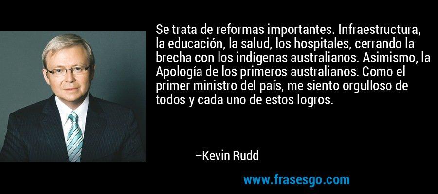 Se trata de reformas importantes. Infraestructura, la educación, la salud, los hospitales, cerrando la brecha con los indígenas australianos. Asimismo, la Apología de los primeros australianos. Como el primer ministro del país, me siento orgulloso de todos y cada uno de estos logros. – Kevin Rudd