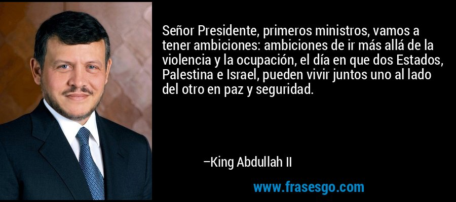 Señor Presidente, primeros ministros, vamos a tener ambiciones: ambiciones de ir más allá de la violencia y la ocupación, el día en que dos Estados, Palestina e Israel, pueden vivir juntos uno al lado del otro en paz y seguridad. – King Abdullah II