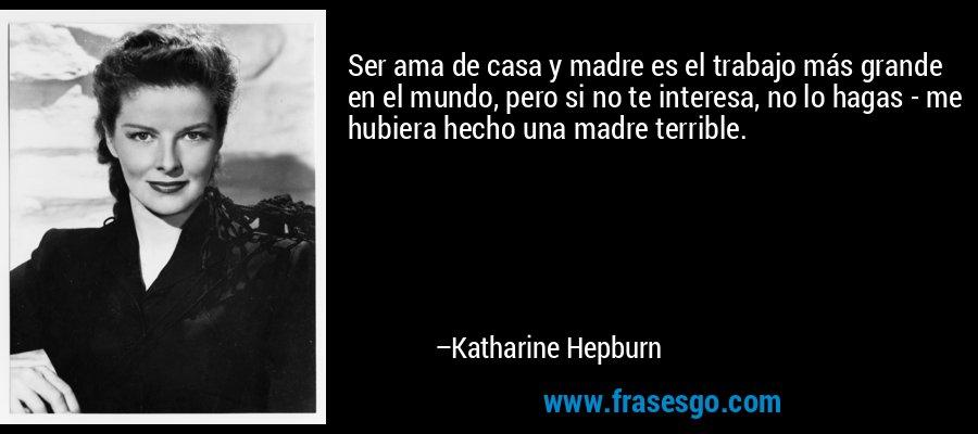 Ser ama de casa y madre es el trabajo más grande en el mundo, pero si no te interesa, no lo hagas - me hubiera hecho una madre terrible. – Katharine Hepburn