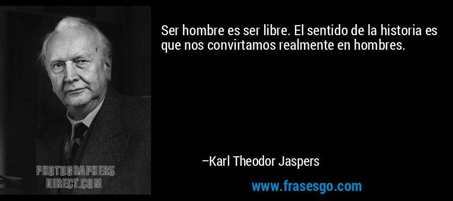 Ser hombre es ser libre. El sentido de la historia es que nos convirtamos realmente en hombres. – Karl Theodor Jaspers