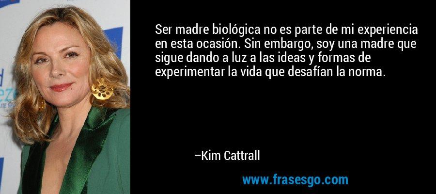Ser madre biológica no es parte de mi experiencia en esta ocasión. Sin embargo, soy una madre que sigue dando a luz a las ideas y formas de experimentar la vida que desafían la norma. – Kim Cattrall