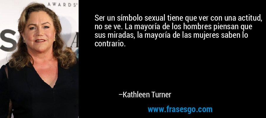 Ser un símbolo sexual tiene que ver con una actitud, no se ve. La mayoría de los hombres piensan que sus miradas, la mayoría de las mujeres saben lo contrario. – Kathleen Turner