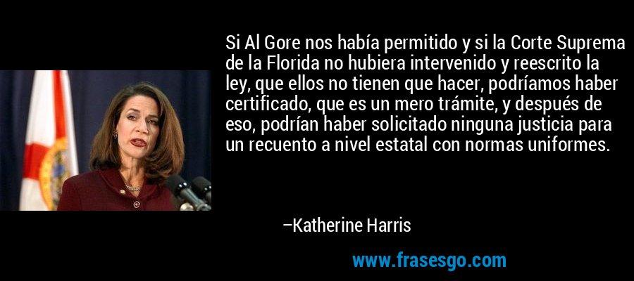 Si Al Gore nos había permitido y si la Corte Suprema de la Florida no hubiera intervenido y reescrito la ley, que ellos no tienen que hacer, podríamos haber certificado, que es un mero trámite, y después de eso, podrían haber solicitado ninguna justicia para un recuento a nivel estatal con normas uniformes. – Katherine Harris