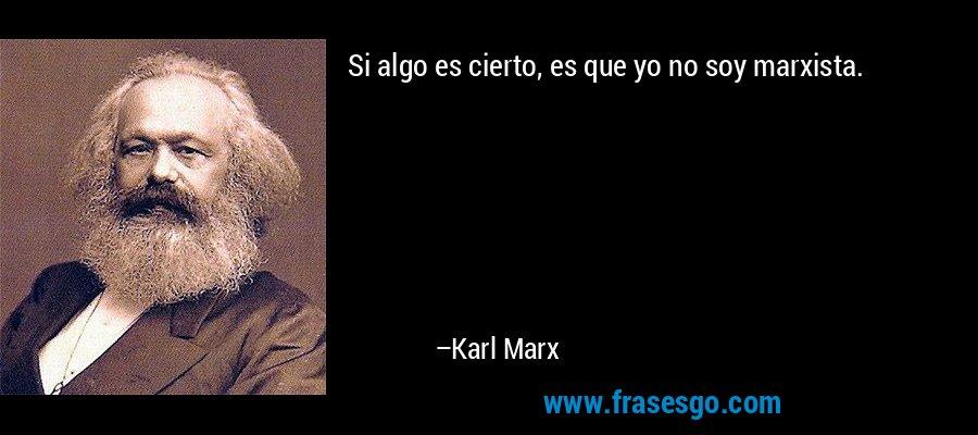 Si algo es cierto, es que yo no soy marxista. – Karl Marx