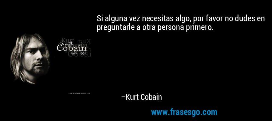 Si alguna vez necesitas algo, por favor no dudes en preguntarle a otra persona primero. – Kurt Cobain