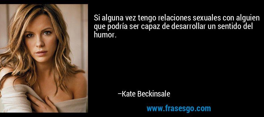 Si alguna vez tengo relaciones sexuales con alguien que podría ser capaz de desarrollar un sentido del humor. – Kate Beckinsale