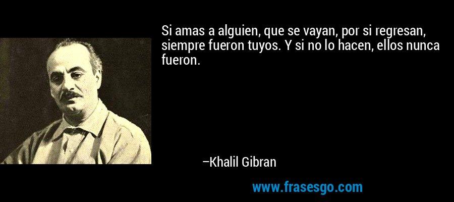 Si amas a alguien, que se vayan, por si regresan, siempre fueron tuyos. Y si no lo hacen, ellos nunca fueron. – Khalil Gibran